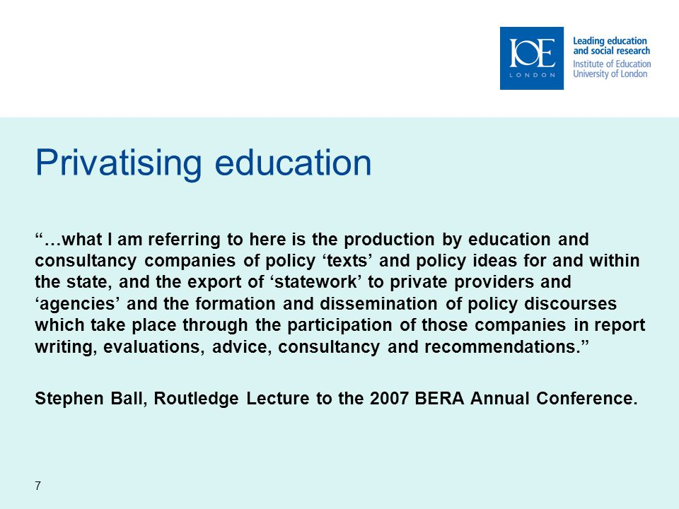 """7 Privatising education """"…what I am referring to here is the production by education and consultancy companies of policy 'texts' and policy ideas for"""