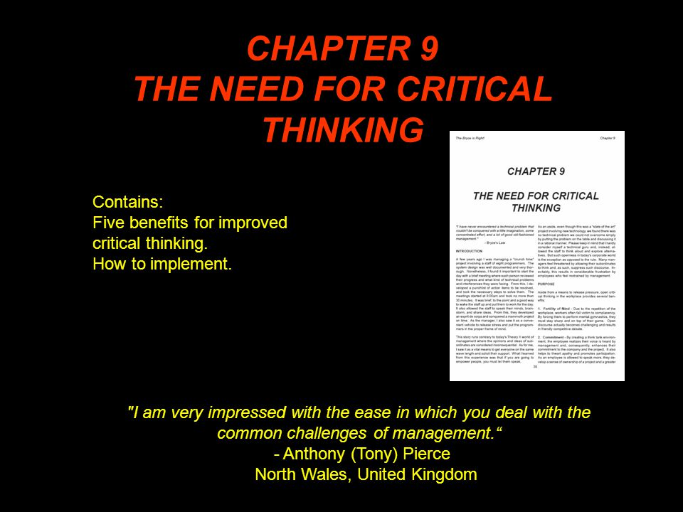 CHAPTER 9 THE NEED FOR CRITICAL THINKING I am very impressed with the ease in which you deal with the common challenges of management. - Anthony (Tony) Pierce North Wales, United Kingdom Contains: Five benefits for improved critical thinking.