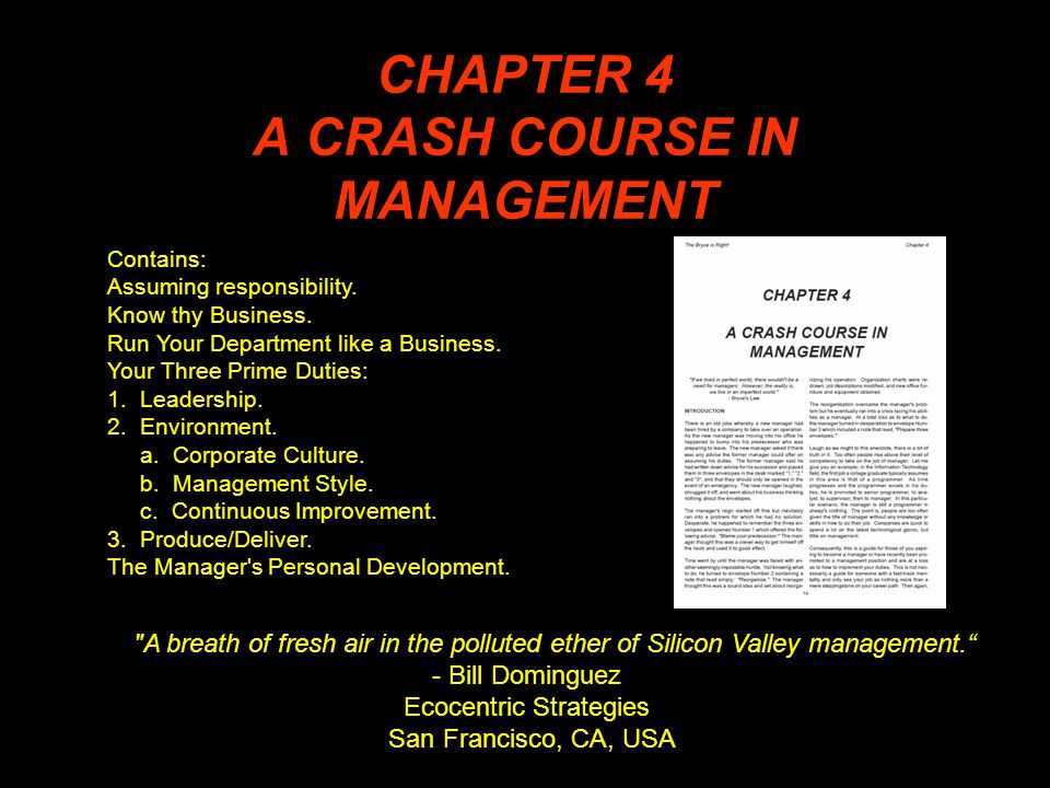 CHAPTER 4 A CRASH COURSE IN MANAGEMENT A breath of fresh air in the polluted ether of Silicon Valley management. - Bill Dominguez Ecocentric Strategies San Francisco, CA, USA Contains: Assuming responsibility.
