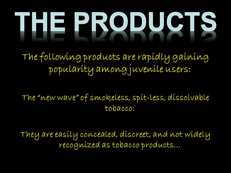 """The following products are rapidly gaining popularity among juvenile users: The """"new wave"""" of smokeless, spit-less, dissolvable tobacco: They are easi"""