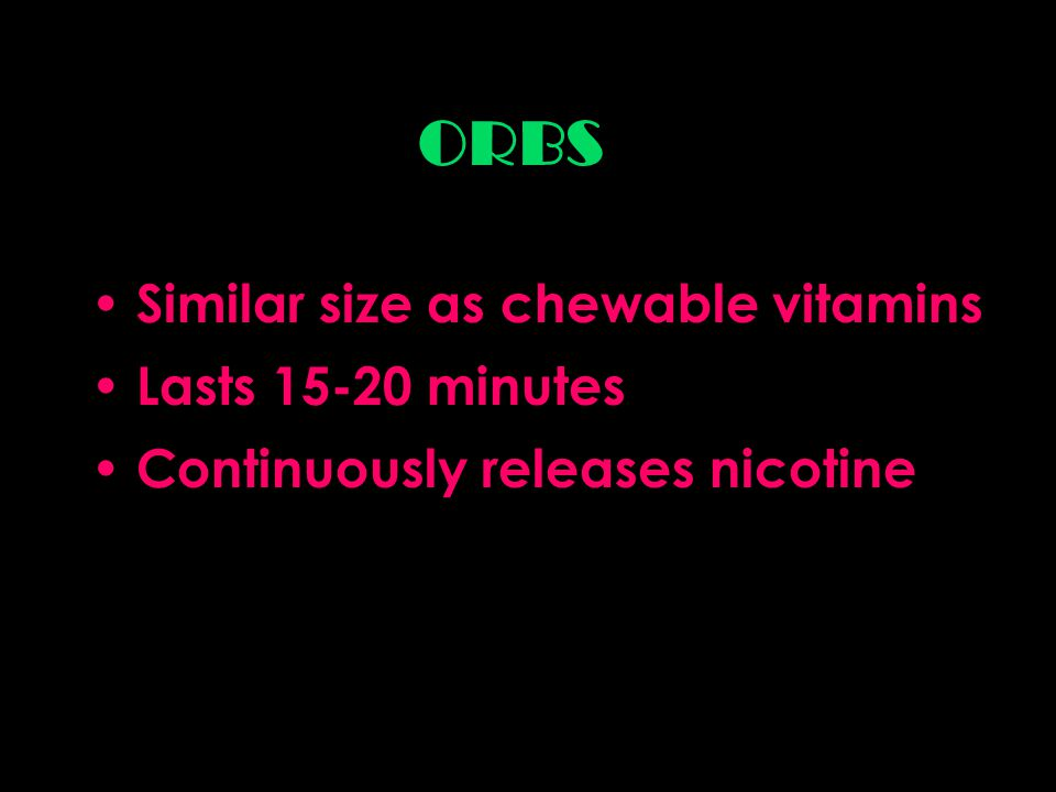 ORBS Similar size as chewable vitamins Lasts 15-20 minutes Continuously releases nicotine