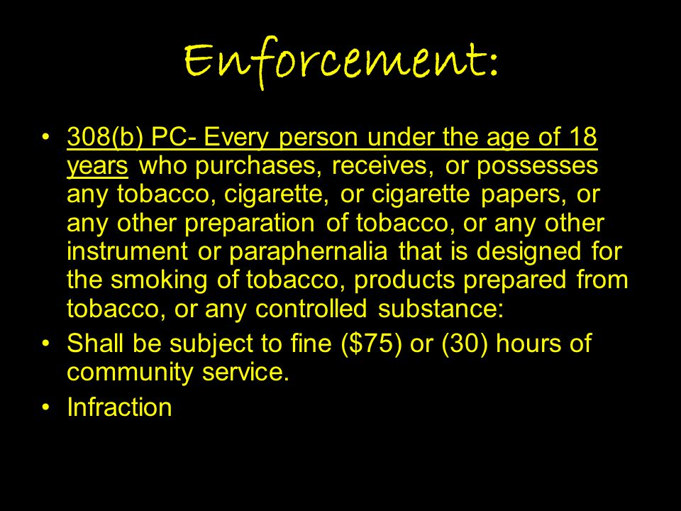 Enforcement: 308(b) PC- Every person under the age of 18 years who purchases, receives, or possesses any tobacco, cigarette, or cigarette papers, or a
