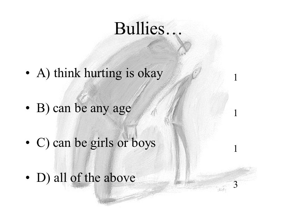 Bullies… A) think hurting is okay B) can be any age C) can be girls or boys D) all of the above