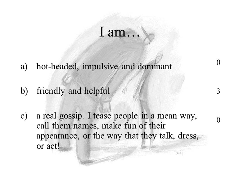 I am… a)hot-headed, impulsive and dominant b)friendly and helpful c)a real gossip.