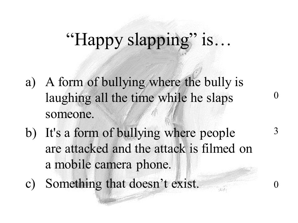 Happy slapping is… a)A form of bullying where the bully is laughing all the time while he slaps someone.