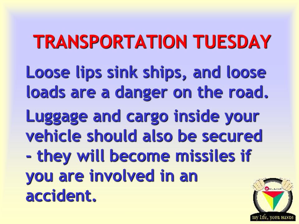 Transportation Tuesday TRANSPORTATION TUESDAY Loose lips sink ships, and loose loads are a danger on the road.