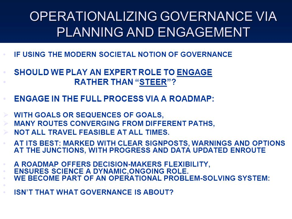 OPERATIONALIZING GOVERNANCE VIA PLANNING AND ENGAGEMENT IF USING THE MODERN SOCIETAL NOTION OF GOVERNANCE SHOULD WE PLAY AN EXPERT ROLE TO ENGAGE RATHER THAN STEER .