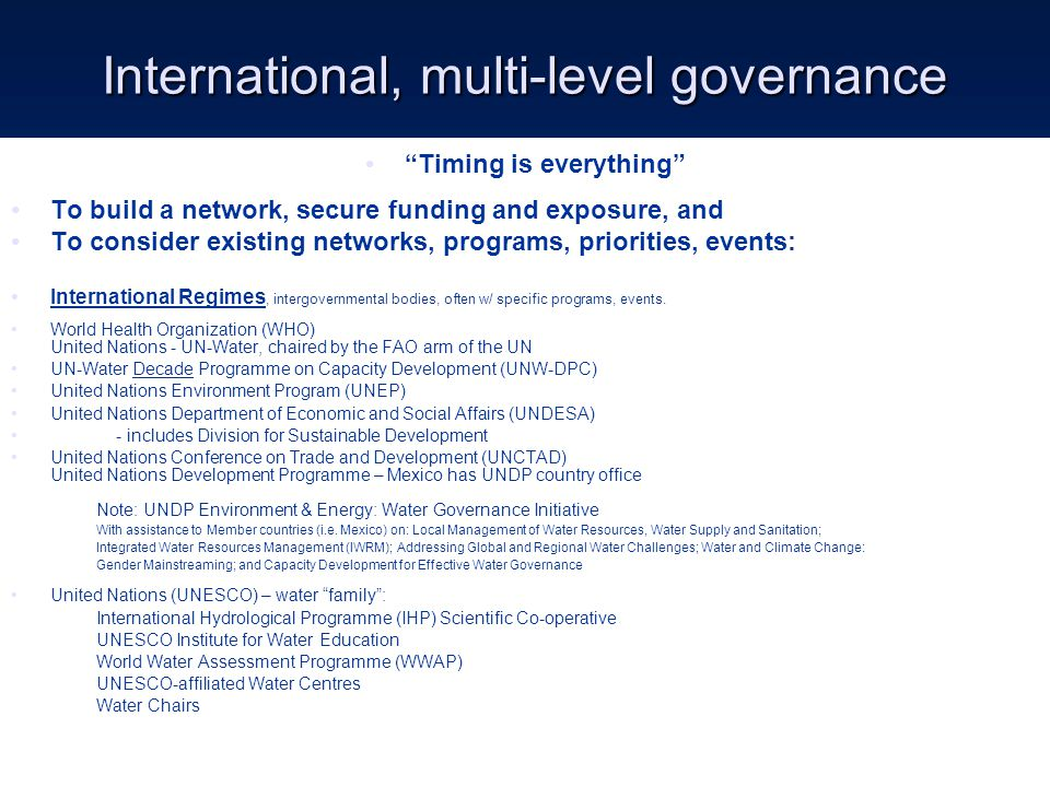 International, multi-level governance Timing is everything To build a network, secure funding and exposure, and To consider existing networks, programs, priorities, events: International Regimes, intergovernmental bodies, often w/ specific programs, events.
