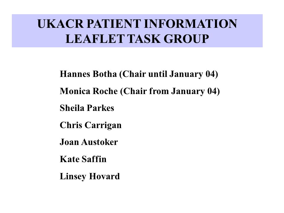 UKACR PATIENT INFORMATION LEAFLET TASK GROUP Hannes Botha (Chair until January 04) Monica Roche (Chair from January 04) Sheila Parkes Chris Carrigan Joan Austoker Kate Saffin Linsey Hovard