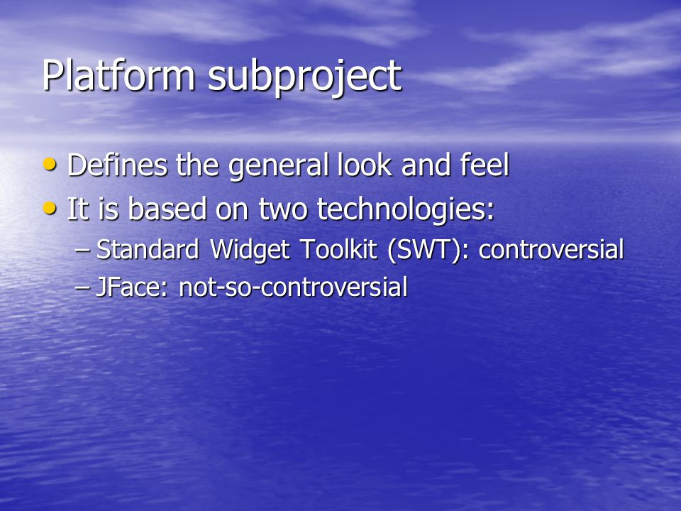 Platform subproject Defines the general look and feel Defines the general look and feel It is based on two technologies: It is based on two technologies: –Standard Widget Toolkit (SWT): controversial –JFace: not-so-controversial