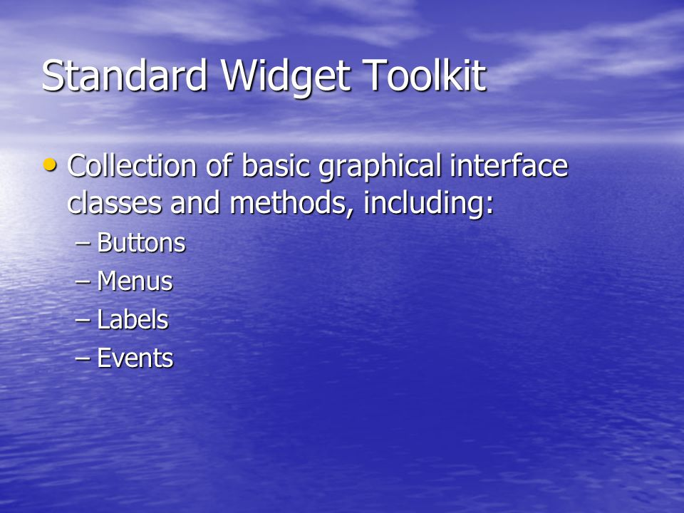 Standard Widget Toolkit Collection of basic graphical interface classes and methods, including: Collection of basic graphical interface classes and methods, including: –Buttons –Menus –Labels –Events