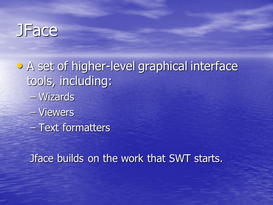JFace A set of higher-level graphical interface tools, including: A set of higher-level graphical interface tools, including: –Wizards –Viewers –Text formatters Jface builds on the work that SWT starts.