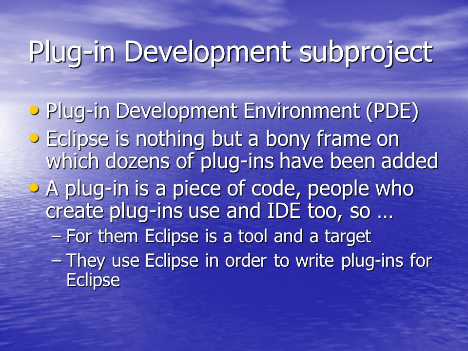 Plug-in Development subproject Plug-in Development Environment (PDE) Plug-in Development Environment (PDE) Eclipse is nothing but a bony frame on which dozens of plug-ins have been added Eclipse is nothing but a bony frame on which dozens of plug-ins have been added A plug-in is a piece of code, people who create plug-ins use and IDE too, so … A plug-in is a piece of code, people who create plug-ins use and IDE too, so … –For them Eclipse is a tool and a target –They use Eclipse in order to write plug-ins for Eclipse