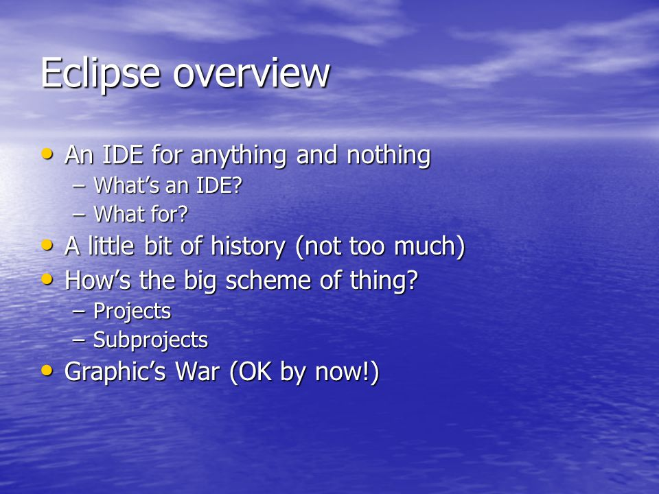 Eclipse overview An IDE for anything and nothing An IDE for anything and nothing –What's an IDE.