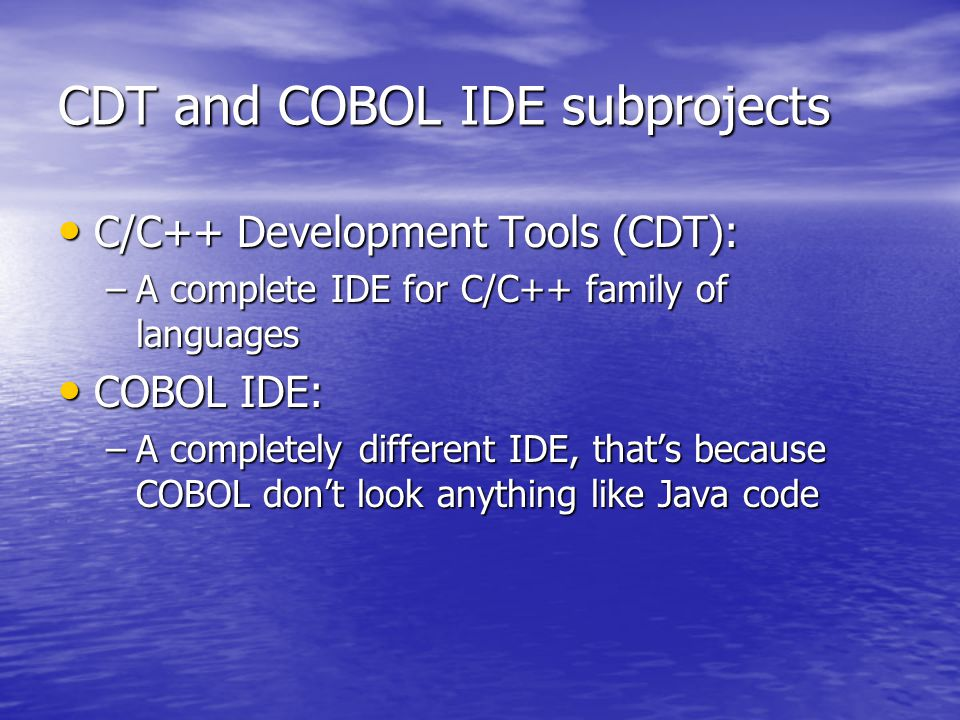 CDT and COBOL IDE subprojects C/C++ Development Tools (CDT): C/C++ Development Tools (CDT): –A complete IDE for C/C++ family of languages COBOL IDE: COBOL IDE: –A completely different IDE, that's because COBOL don't look anything like Java code