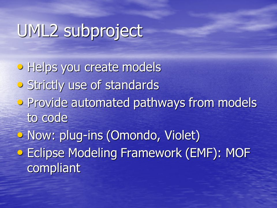 UML2 subproject Helps you create models Helps you create models Strictly use of standards Strictly use of standards Provide automated pathways from models to code Provide automated pathways from models to code Now: plug-ins (Omondo, Violet) Now: plug-ins (Omondo, Violet) Eclipse Modeling Framework (EMF): MOF compliant Eclipse Modeling Framework (EMF): MOF compliant