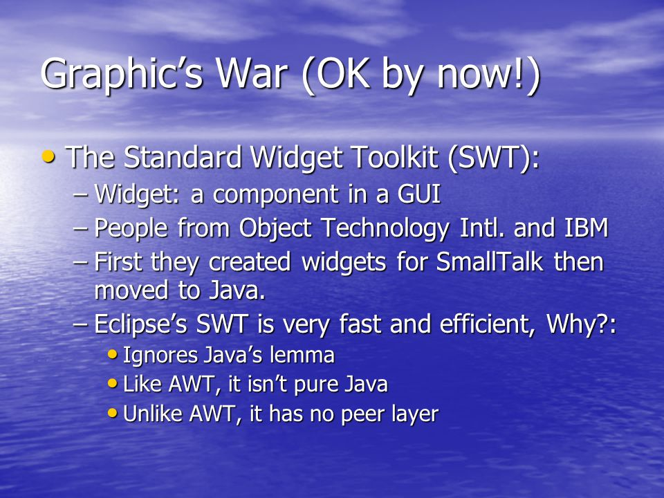 Graphic's War (OK by now!) The Standard Widget Toolkit (SWT): The Standard Widget Toolkit (SWT): –Widget: a component in a GUI –People from Object Technology Intl.