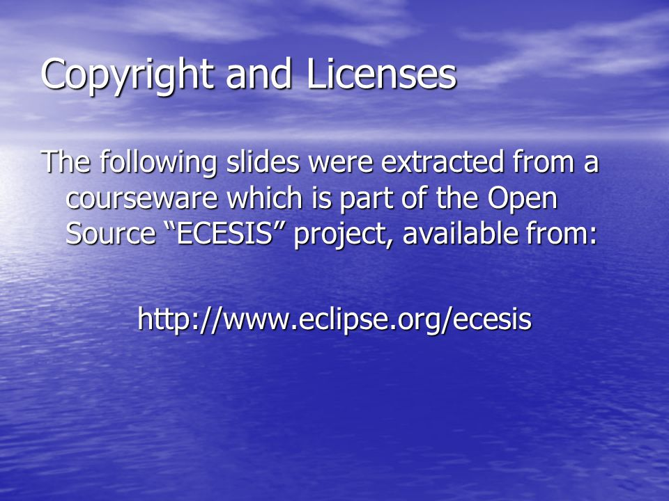 Copyright and Licenses The following slides were extracted from a courseware which is part of the Open Source ECESIS project, available from: http://www.eclipse.org/ecesis