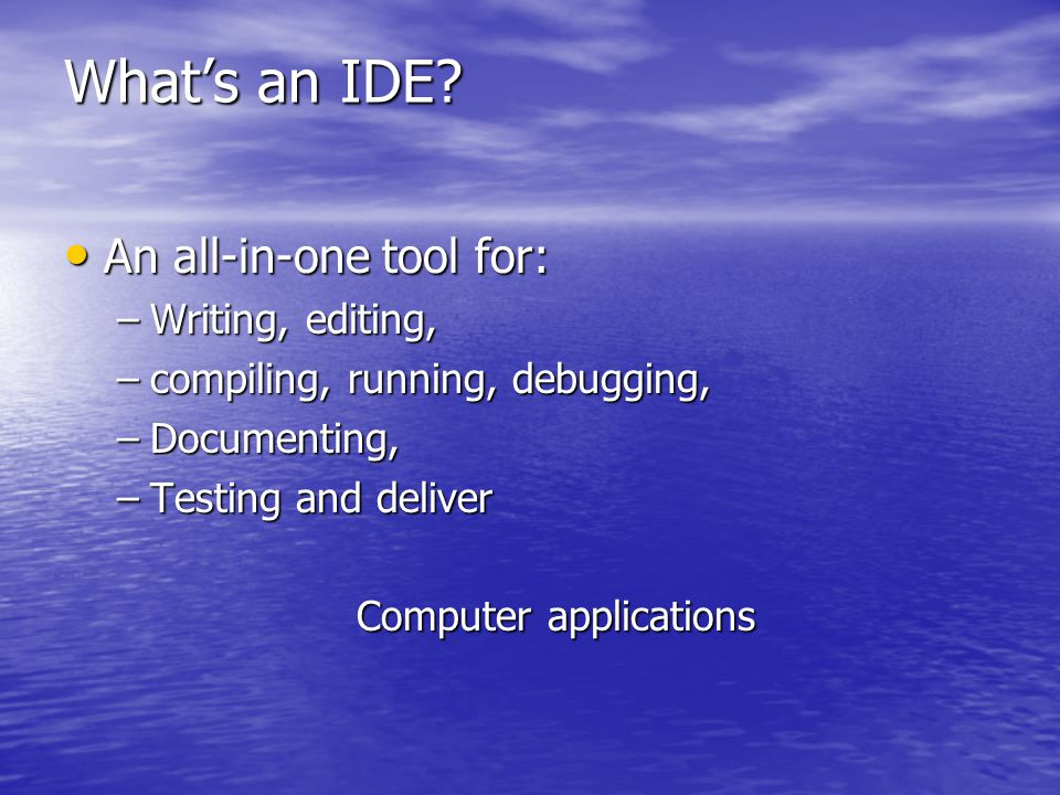 What's an IDE? An all-in-one tool for: An all-in-one tool for: –Writing, editing, –compiling, running, debugging, –Documenting, –Testing and deliver C