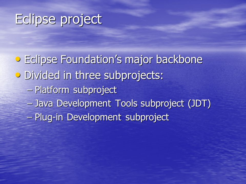 Eclipse project Eclipse Foundation's major backbone Eclipse Foundation's major backbone Divided in three subprojects: Divided in three subprojects: –Platform subproject –Java Development Tools subproject (JDT) –Plug-in Development subproject