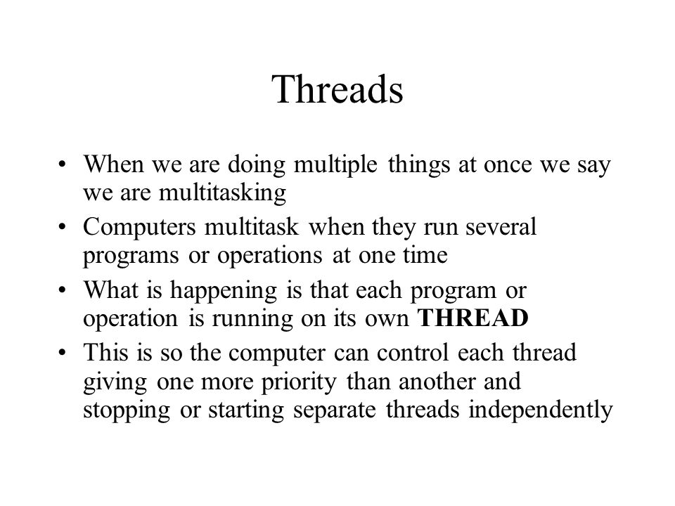 Threads When we are doing multiple things at once we say we are multitasking Computers multitask when they run several programs or operations at one time What is happening is that each program or operation is running on its own THREAD This is so the computer can control each thread giving one more priority than another and stopping or starting separate threads independently