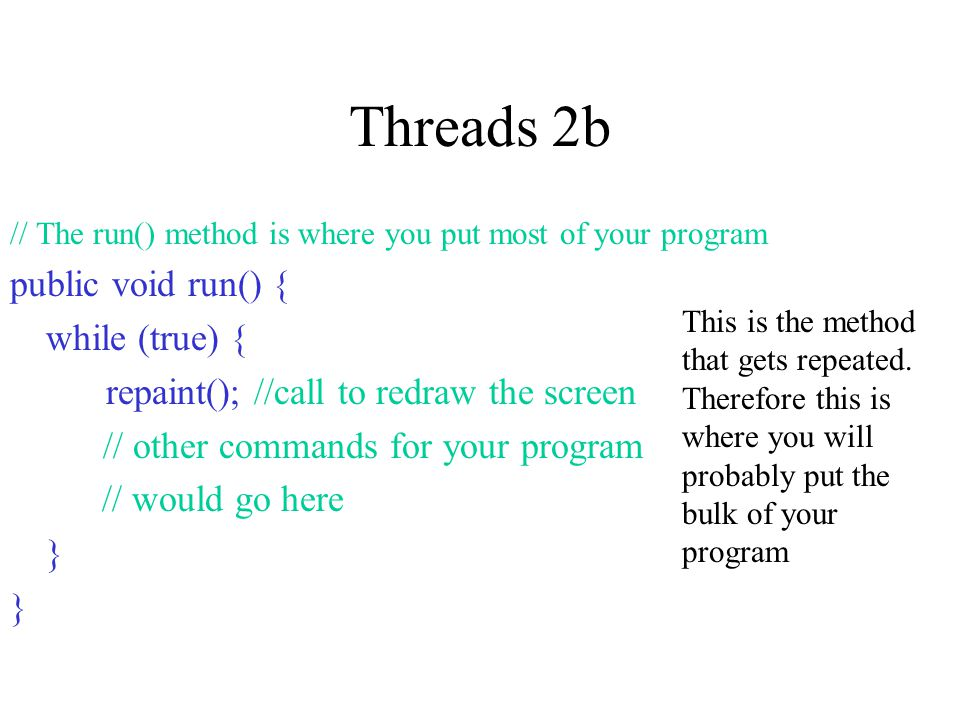 Threads 2b // The run() method is where you put most of your program public void run() { while (true) { repaint(); //call to redraw the screen // other commands for your program // would go here } This is the method that gets repeated.