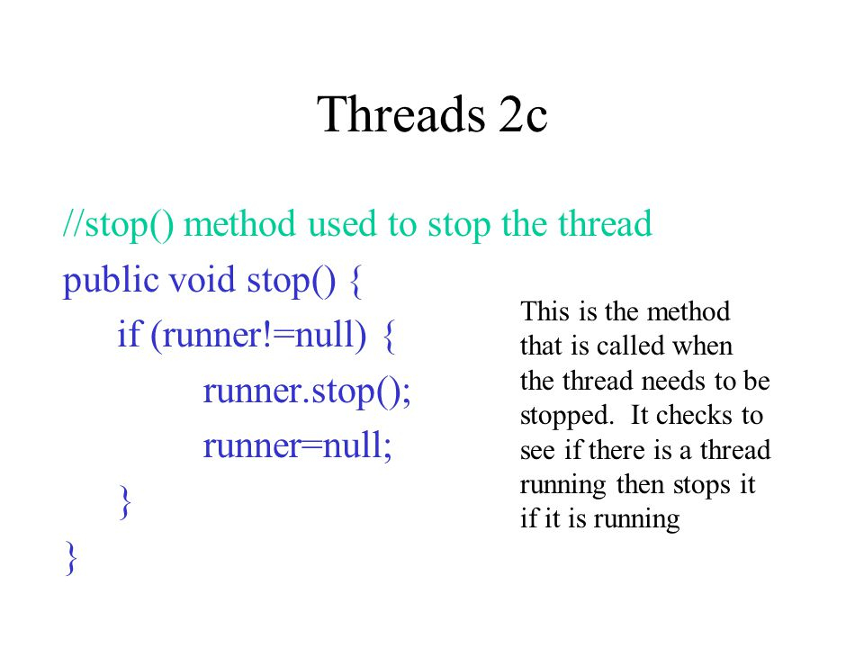 Threads 3 You can pause or unpause your animation by SUSPENDING or RESUMING your thread The two methods used to do this could be called after a button event occurred: public void actionPerformed(ActionEvent event) { buttonLabel=event.getActionCommand(); if (buttonLabel== Suspend ) { runner.suspend(); } else if (buttonLabel== Resume ) { runner.resume(); }