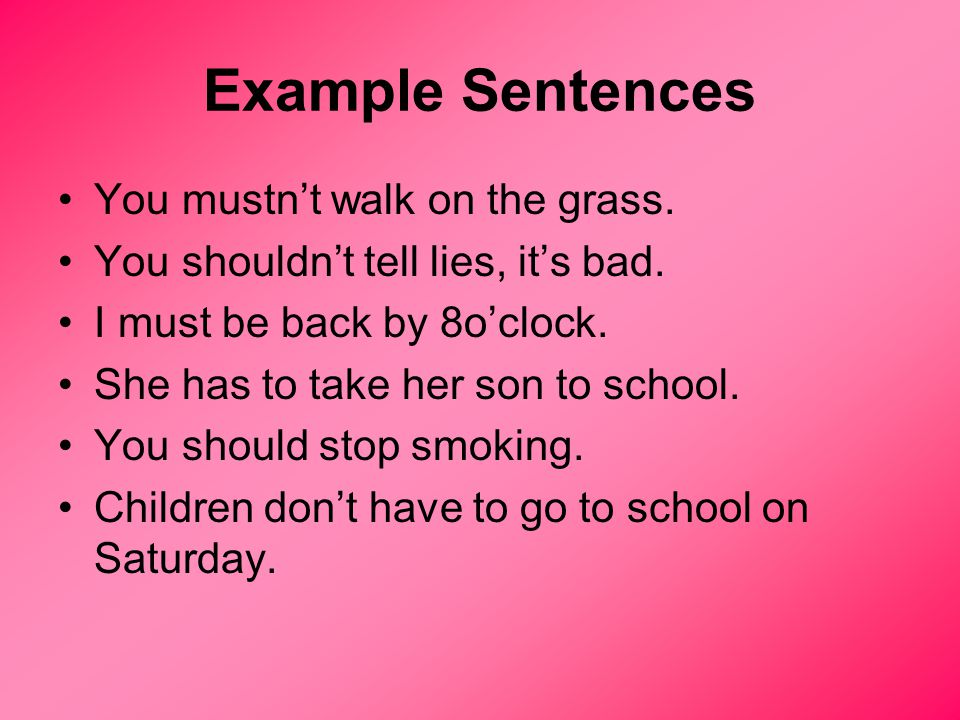 Example Sentences You mustn't walk on the grass. You shouldn't tell lies, it's bad.