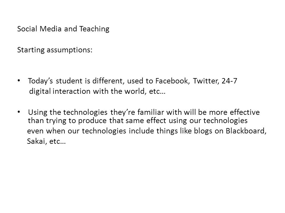 Social Media and Teaching Starting assumptions: Today's student is different, used to Facebook, Twitter, 24-7 digital interaction with the world, etc… Using the technologies they're familiar with will be more effective than trying to produce that same effect using our technologies even when our technologies include things like blogs on Blackboard, Sakai, etc…