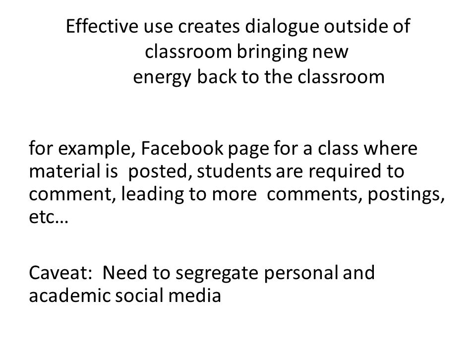 Effective use creates dialogue outside of classroom bringing new energy back to the classroom for example, Facebook page for a class where material is posted, students are required to comment, leading to more comments, postings, etc… Caveat: Need to segregate personal and academic social media