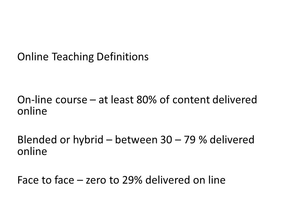 Online Teaching Definitions On-line course – at least 80% of content delivered online Blended or hybrid – between 30 – 79 % delivered online Face to face – zero to 29% delivered on line