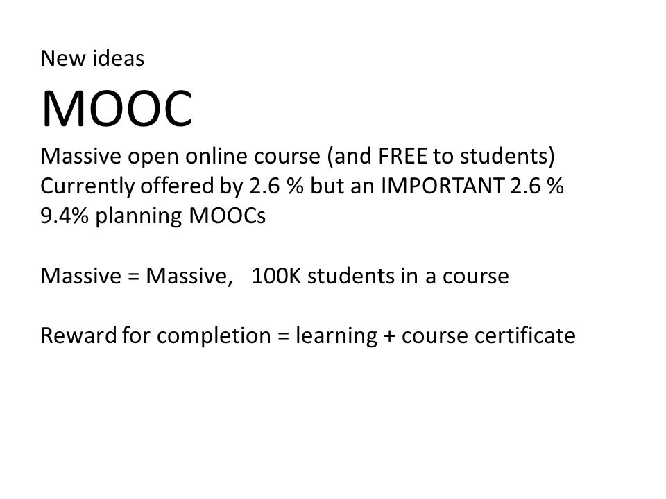New ideas MOOC Massive open online course (and FREE to students) Currently offered by 2.6 % but an IMPORTANT 2.6 % 9.4% planning MOOCs Massive = Massive, 100K students in a course Reward for completion = learning + course certificate