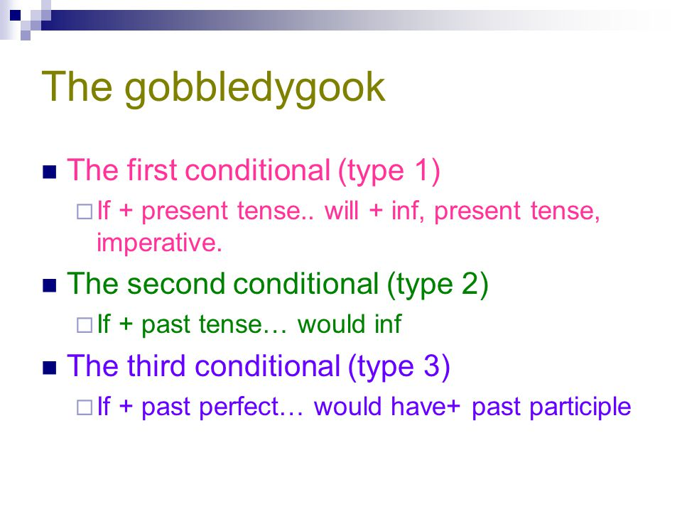 The gobbledygook The first conditional (type 1)  If + present tense.. will + inf, present tense, imperative. The second conditional (type 2)  If + p