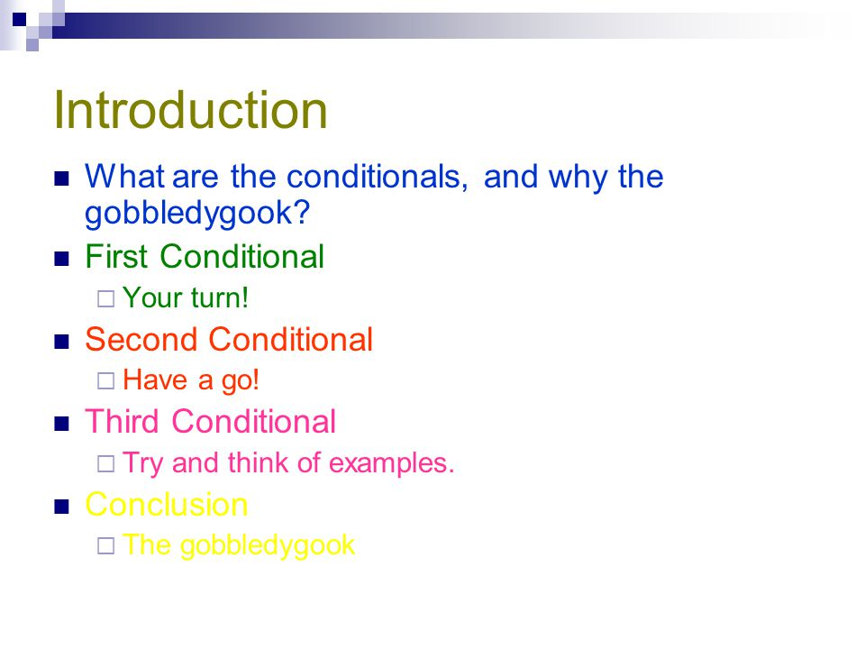 Introduction What are the conditionals, and why the gobbledygook? First Conditional  Your turn! Second Conditional  Have a go! Third Conditional  T