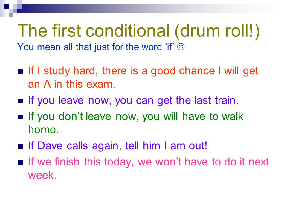 The first conditional (drum roll!) You mean all that just for the word 'if'  If I study hard, there is a good chance I will get an A in this exam. If