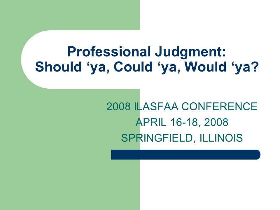 Professional Judgment: Should 'ya, Could 'ya, Would 'ya? 2008 ILASFAA CONFERENCE APRIL 16-18, 2008 SPRINGFIELD, ILLINOIS
