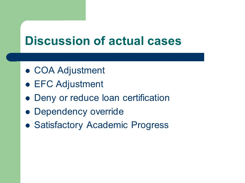 Discussion of actual cases COA Adjustment EFC Adjustment Deny or reduce loan certification Dependency override Satisfactory Academic Progress