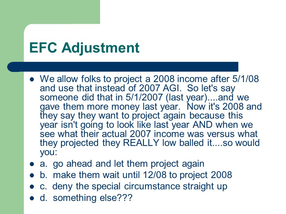 EFC Adjustment We allow folks to project a 2008 income after 5/1/08 and use that instead of 2007 AGI.