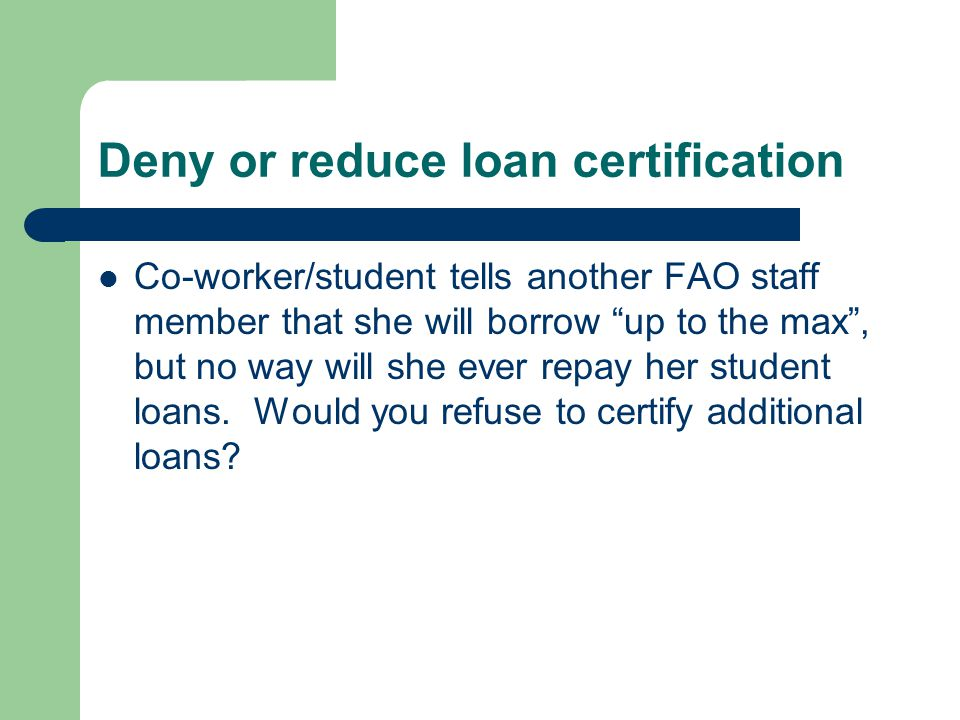 Deny or reduce loan certification Co-worker/student tells another FAO staff member that she will borrow up to the max , but no way will she ever repay her student loans.