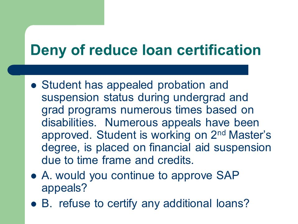 Deny of reduce loan certification Student has appealed probation and suspension status during undergrad and grad programs numerous times based on disabilities.