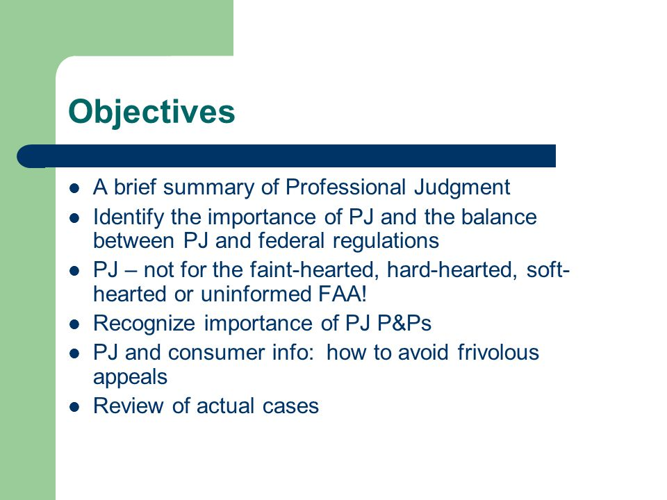 Objectives A brief summary of Professional Judgment Identify the importance of PJ and the balance between PJ and federal regulations PJ – not for the faint-hearted, hard-hearted, soft- hearted or uninformed FAA.