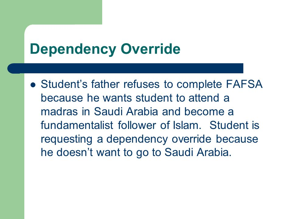 Dependency Override Student's father refuses to complete FAFSA because he wants student to attend a madras in Saudi Arabia and become a fundamentalist follower of Islam.