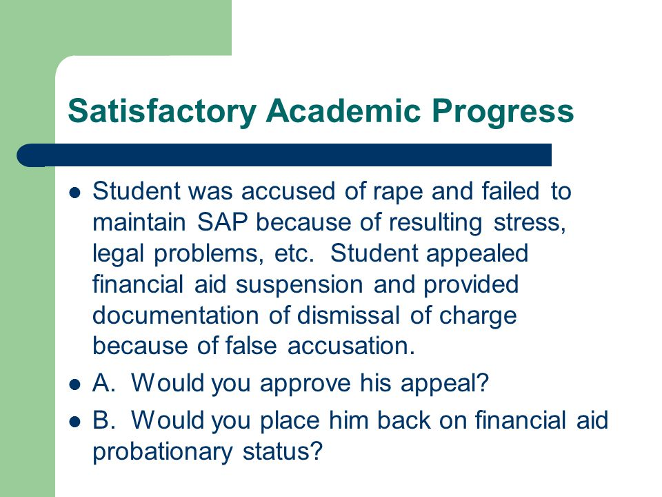 Satisfactory Academic Progress Student was accused of rape and failed to maintain SAP because of resulting stress, legal problems, etc.