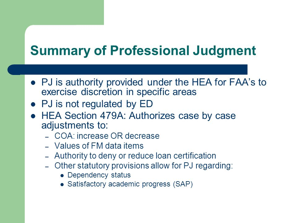 Summary of Professional Judgment PJ is authority provided under the HEA for FAA's to exercise discretion in specific areas PJ is not regulated by ED H