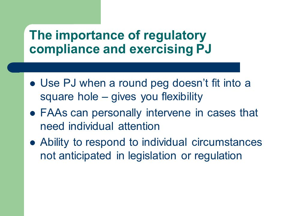 The importance of regulatory compliance and exercising PJ Use PJ when a round peg doesn't fit into a square hole – gives you flexibility FAAs can personally intervene in cases that need individual attention Ability to respond to individual circumstances not anticipated in legislation or regulation