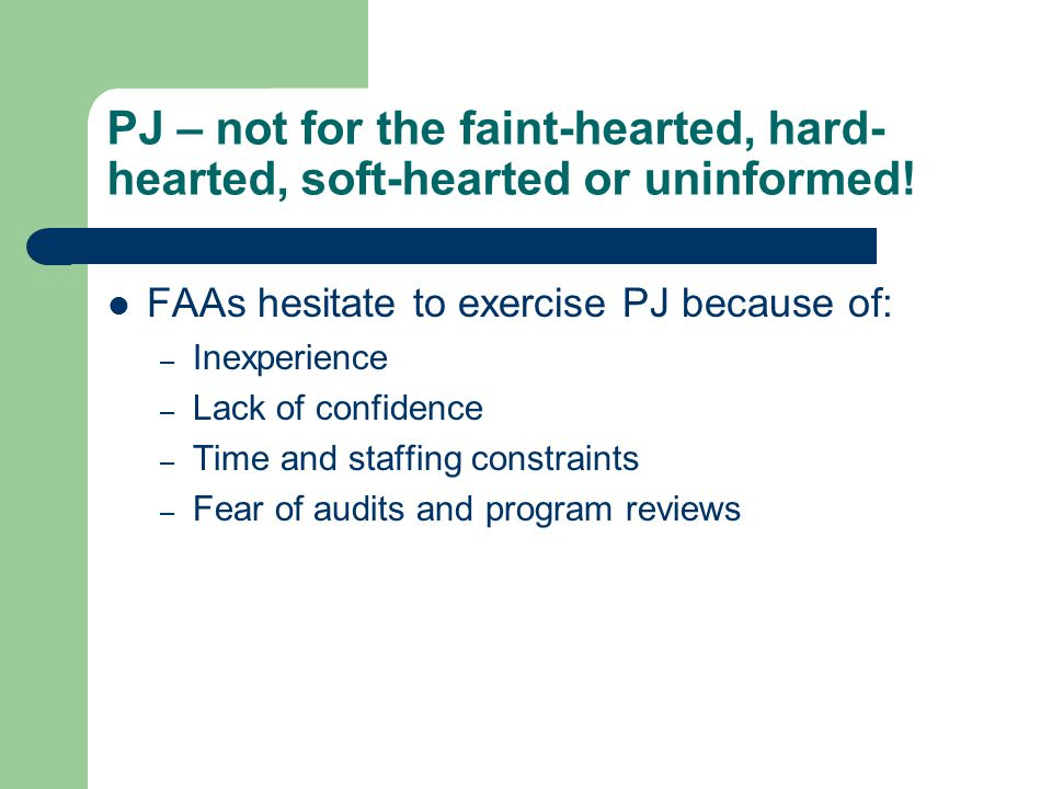PJ – not for the faint-hearted, hard- hearted, soft-hearted or uninformed! FAAs hesitate to exercise PJ because of: – Inexperience – Lack of confidenc