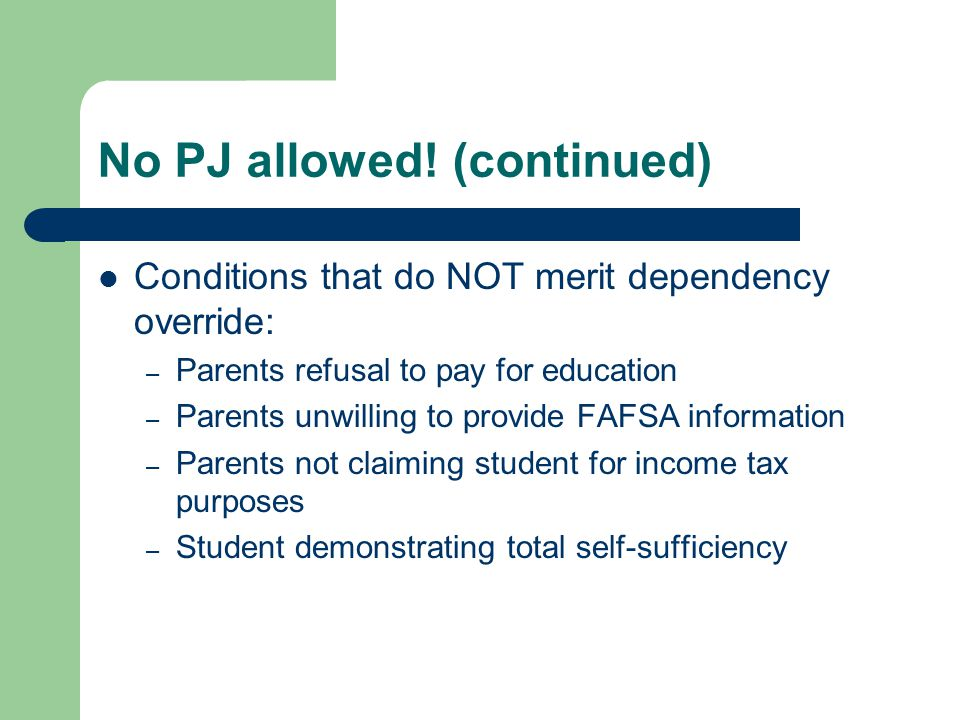 No PJ allowed! (continued) Conditions that do NOT merit dependency override: – Parents refusal to pay for education – Parents unwilling to provide FAF