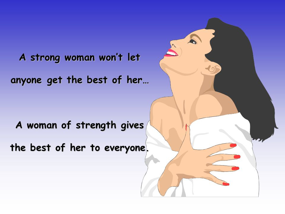 A strong woman won't let anyone get the best of her… A woman of strength gives the best of her to everyone.