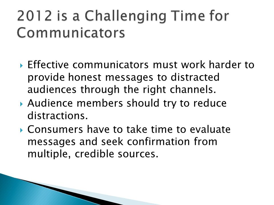  Effective communicators must work harder to provide honest messages to distracted audiences through the right channels.