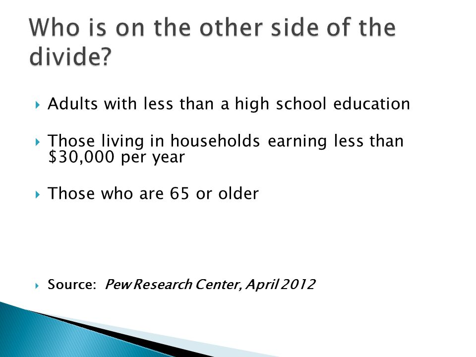  Adults with less than a high school education  Those living in households earning less than $30,000 per year  Those who are 65 or older  Source: Pew Research Center, April 2012